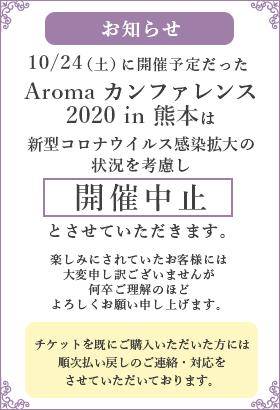 お知らせ 10/24(土)に開催予定だったAromaカンファレンス2020 in 熊本は新型コロナウイルス感染拡大の状況を考慮し開催中止とさせていただきます。楽しみにされていたお客様には大変申し訳ございませんが何卒ご理解のほどよろしくお願い申し上げます。チケットを既にご購入いただいた方には順次払い戻しのご連絡・対応をさせていただいております。