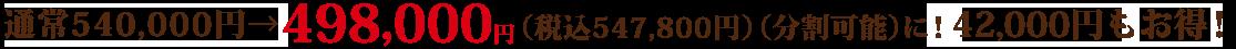 通常540,000円 → 498,000円(+税)(分割可能)に! 42,000円もお得!